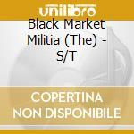 The Black Market Militia - S/T cd musicale di BLACK MARKET MILITIA