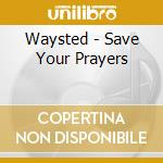 SAVE YOUR PRAYERS                         cd musicale di WAYSTED