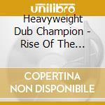 Heavyweight Dub Champion - Rise Of The Champion Nation cd musicale di HEAVYWEIGHT DUB CHAM