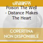 Poison The Well - Distance Makes The Heart cd musicale di Poison the well