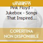 Pink Floyd - Jukebox - Songs That Inspired The Band cd musicale di PINK FLOYD