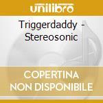 Triggerdaddy - Stereosonic cd musicale di TRIGGERDADDY