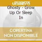 Ghosty - Grow Up Or Sleep In cd musicale di GHOSTY