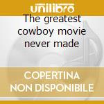 The greatest cowboy movie never made cd musicale di The Saints