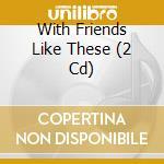 WITH FRIENDS LIKE THESE                   cd musicale di Artisti Vari