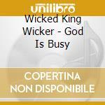Wicked King Wicker - God Is Busy cd musicale di WICKED KING WICKER