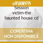 Session victim-the haunted house cd cd musicale di Victim Session