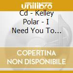 CD - KELLEY POLAR         - I NEED YOU TO HOLD ON WHILE THE SKY... cd musicale di Polar Kelley