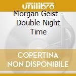 DOUBLE NIGHT TIME                         cd musicale di Morgan Geist
