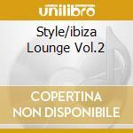 STYLE/IBIZA LOUNGE VOL.2 cd musicale di ARTISTI VARI