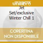 JET SET/EXCLUSIVE WINTER CHILL 1 cd musicale di ARTISTI VARI