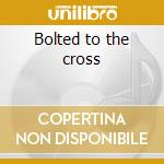 Bolted to the cross cd musicale