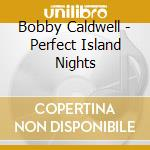 Bobby Caldwell - Perfect Island Nights cd musicale di Bobby Caldwell