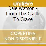 Dale Watson - From The Cradle To Grave cd musicale di DALE WATSON