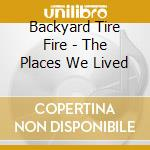Backyard Tire Fire - The Places We Lived cd musicale di BACKYARD TIRE FIRE