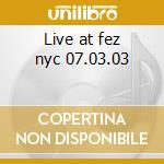 Live at fez nyc 07.03.03 cd musicale di Rodriguez Jay