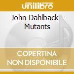 John Dahlback - Mutants cd musicale di John Dahlback