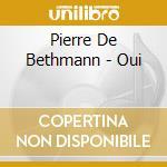 Pierre De Bethmann - Oui cd musicale di DE BETHMANN PIERRE