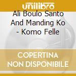 Ali Boulo Santo And Manding Ko  - Komo Felle cd musicale di Ali boulo santo & manding ko