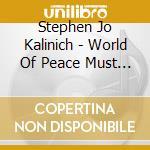 Stephen Jo Kalinich - World Of Peace Must Come cd musicale di KALINICH STEPHEN JOHN