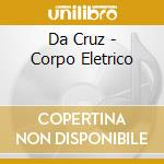 Da Cruz - Corpo Eletrico cd musicale di Cruz Da