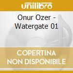 Onur Ozer - Watergate 01 cd musicale di Ozer Onur