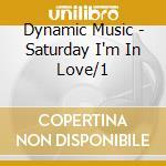 DYNAMIC MUSIC - SATURDAY I'M IN LOVE/1    cd musicale di Artisti Vari