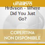Hrdvsion - Where Did You Just Go? cd musicale di HRDVSION