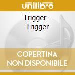 Trigger - Trigger cd musicale di TRIGGER