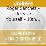 Roger Sanchez - Release Yourself - 10th Anniversary cd musicale di ARTISTI VARI