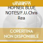 HOFNER BLUE NOTES/F.U.Chris Rea cd musicale di HOFNER BLUE NOTES