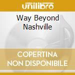 Way Beyond Nashville cd musicale di Artisti Vari