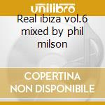 Real ibiza vol.6 mixed by phil milson cd musicale