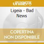 Ligeia - Bad News cd musicale di LIGEIA