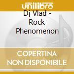 Dj Vlad - Rock Phenomenon cd musicale