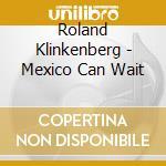 MEXICO CAN WAIT cd musicale di Klinkenberg Roland