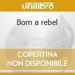 Born a rebel cd musicale