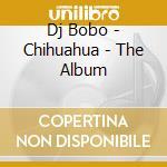 Dj Bobo - Chihuahua - The Album cd musicale di Bobo Dj