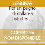 Per un pugno di dollari-a fistful of dollars cd musicale di Ost