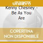 Kenny Chesney - Be As You Are cd musicale di Kenny Chesney