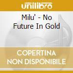Milu' - No Future In Gold cd musicale di MILU'