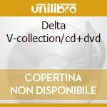 DELTA V-COLLECTION/CD+DVD cd musicale di V Delta