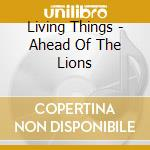 Living Things - Ahead Of The Lions cd musicale di Things Living