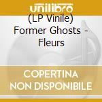 (LP VINILE) FLEURS                                    lp vinile di Ghosts Former
