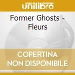 Former Ghosts - Fleurs cd musicale di Ghosts Former