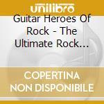 Guitar Heroes Of Rock - The Ultimate Rock Intrumentals cd musicale di Artisti Vari