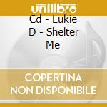 CD - LUKIE D - SHELTER ME cd musicale di LUKIE D