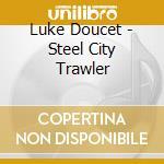 STEEL CITY TRAWLER                        cd musicale di Luke & the w Doucet