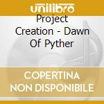 Project Creation - Dawn Of Pyther cd musicale di Creation Project