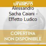 Alessandro Sacha Caiani - Effetto Ludico cd musicale di CAI ALESSANDRO SACHA